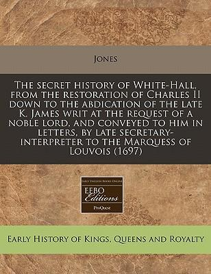 The Secret History of White-Hall, from the Restoration of Charles II Down to the Abdication of the Late K. James Writ at the Request of a Noble Lord, ... to the Marquess of Louvois (1697)