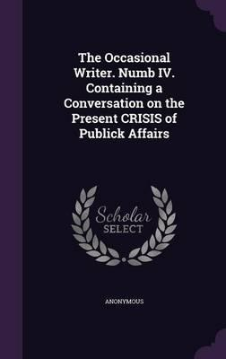 The Occasional Writer. Numb IV. Containing a Conversation on the Present Crisis of Publick Affairs