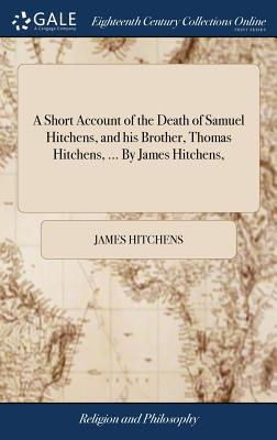 A Short Account of the Death of Samuel Hitchens, and His Brother, Thomas Hitchens, ... by James Hitchens,