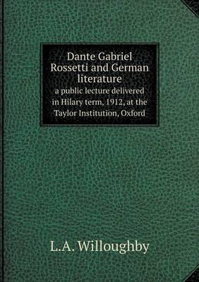 Dante Gabriel Rossetti and German Literature a Public Lecture Delivered in Hilary Term, 1912, at the Taylor Institution, Oxford