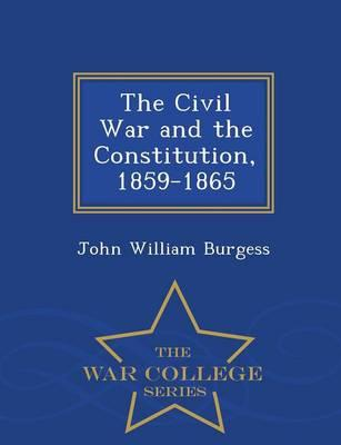 The Civil War and the Constitution, 1859-1865 - War College Series