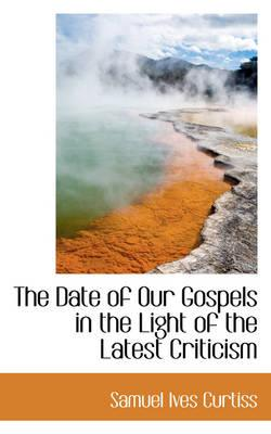 The Date of Our Gospels in the Light of the Latest Criticism