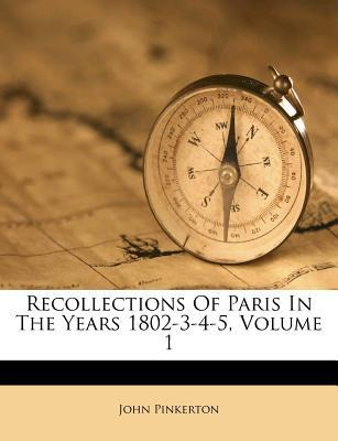 Recollections of Paris in the Years 1802-3-4-5, Volume 1