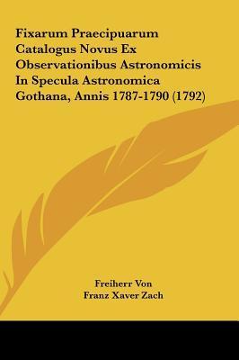 Fixarum Praecipuarum Catalogus Novus Ex Observationibus Astronomicis in Specula Astronomica Gothana, Annis 1787-1790 (1792)