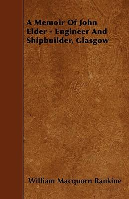 A Memoir Of John Elder - Engineer And Shipbuilder, Glasgow