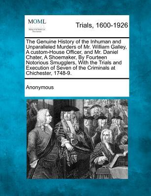The Genuine History of the Inhuman and Unparalleled Murders of Mr. William Galley, a Custom-House Officer, and Mr. Daniel Chater, a Shoemaker, by ... Seven of the Criminals at Chichester, 1748-9.