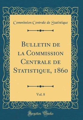 Bulletin de la Commission Centrale de Statistique, 1860, Vol. 8 (Classic Reprint)