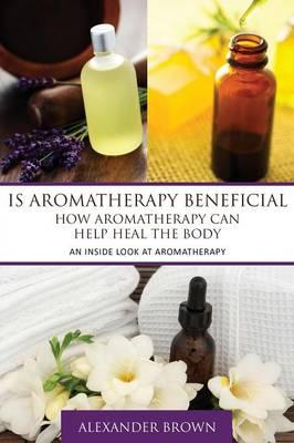 Is Aromatherapy Beneficial- How Aromatherapy Can Help Heal the Body