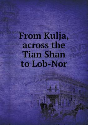 From Kulja, Across the Tian Shan to Lob-Nor