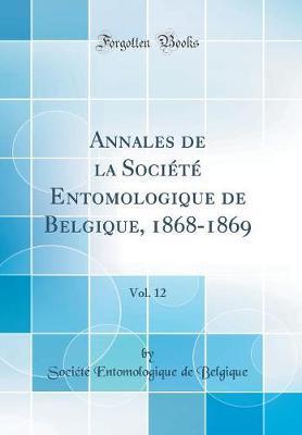 Annales de la Société Entomologique de Belgique, 1868-1869, Vol. 12 (Classic Reprint)