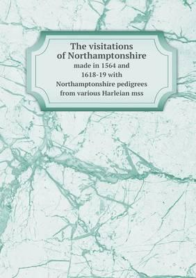 The Visitations of Northamptonshire Made in 1564 and 1618-19 with Northamptonshire Pedigrees from Various Harleian Mss
