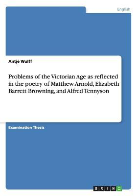 Problems of the Victorian Age as reflected in the poetry of Matthew Arnold, Elizabeth Barrett Browning, and Alfred Tennyson