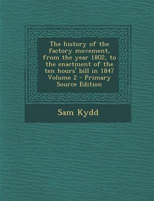 The History of the Factory Movement, from the Year 1802, to the Enactment of the Ten Hours' Bill in 1847 Volume 2 - Primary Source Edition