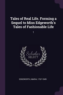 Tales of Real Life. Forming a Sequel to Miss Edgeworth's Tales of Fashionable Life
