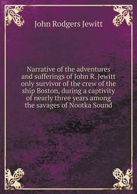 Narrative of the Adventures and Sufferings of John R. Jewitt Only Survivor of the Crew of the Ship Boston, During a Captivity of Nearly Three Years Among the Savages of Nootka Sound