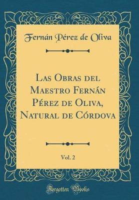 Las Obras del Maestro Fernán Pérez de Oliva, Natural de Córdova, Vol. 2 (Classic Reprint)