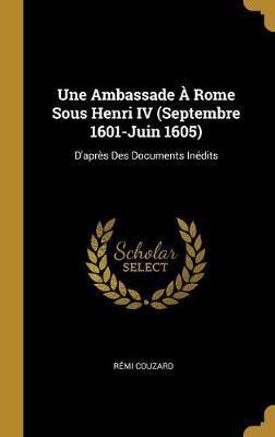 Une Ambassade À Rome Sous Henri IV (Septembre 1601-Juin 1605)