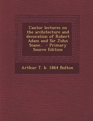 Cantor Lectures on the Architecture and Decoration of Robert Adam and Sir John Soane..