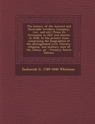 The History of the Ancient and Honorable Artillery Company, from Its Formation in 1637 and Charter in 1638, to the Present Time; Comprising the Religious, and Military Men of the Colony, PR