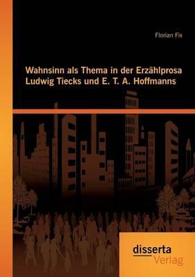 Wahnsinn als Thema in der Erzählprosa Ludwig Tiecks und E. T. A. Hoffmanns