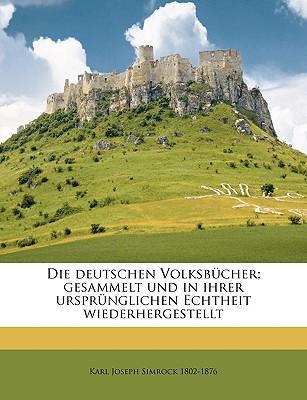 Die deutschen Volksbücher; gesammelt und in ihrer ursprünglichen Echtheit wiederhergestellt