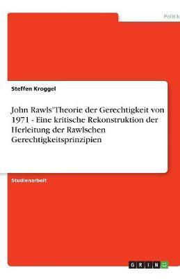 John Rawls' Theorie der Gerechtigkeit von 1971 - Eine kritische Rekonstruktion der Herleitung der Rawlschen Gerechtigkeitsprinzipien