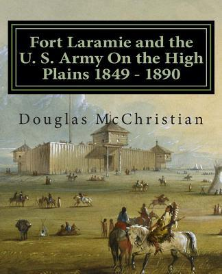 Fort Laramie and the U.s. Army on the High Plains 1849-1890