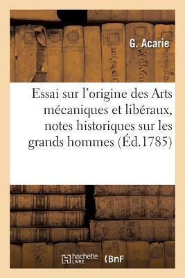 Essai Sur l'Origine des Arts Mecaniques et Liberaux, avec des Notes Historiques Sur les Grands
