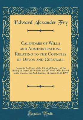 Calendars of Wills and Administrations Relating to the Counties of Devon and Cornwall