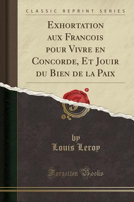 Exhortation aux Francois pour Vivre en Concorde, Et Jouir du Bien de la Paix (Classic Reprint)