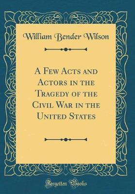 A Few Acts and Actors in the Tragedy of the Civil War in the United States (Classic Reprint)