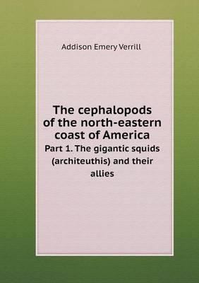 The Cephalopods of the North-Eastern Coast of America Part 1. the Gigantic Squids (Architeuthis) and Their Allies