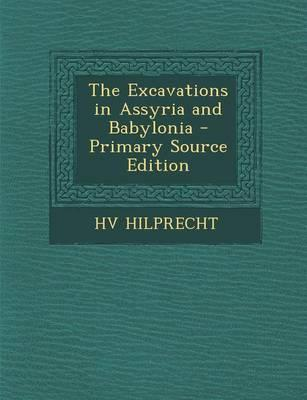 The Excavations in Assyria and Babylonia - Primary Source Edition