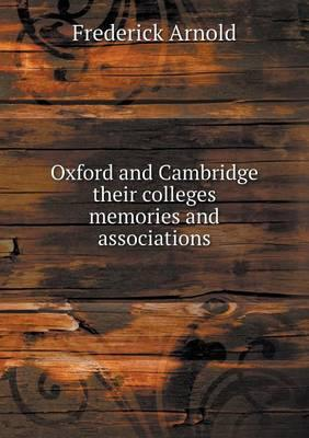 Oxford and Cambridge Their Colleges Memories and Associations