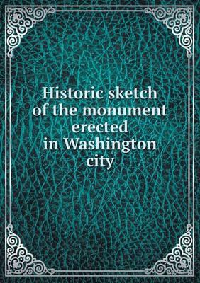 Historic Sketch of the Monument Erected in Washington City