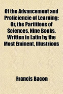 Of the Advancement and Proficiencie of Learning; Or, the Partitions of Sciences, Nine Books. Written in Latin by the Most Eminent, Illustrious