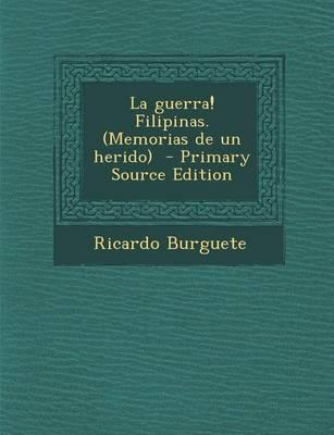 La Guerra! Filipinas. (Memorias de Un Herido) - Primary Source Edition