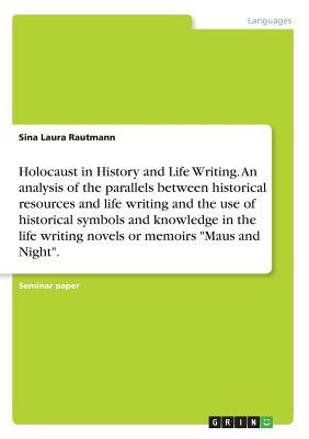 """Holocaust in History and Life Writing. An analysis of the parallels between historical resources and life writing and the use of historical symbols ... writing novels or memoirs """"Maus and Night"""""""