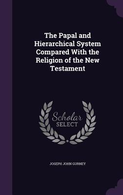 The Papal and Hierarchical System Compared with the Religion of the New Testament