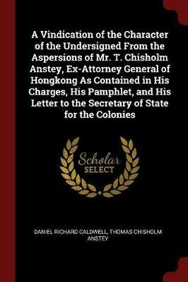 A Vindication of the Character of the Undersigned from the Aspersions of Mr. T. Chisholm Anstey, Ex-Attorney General of Hongkong as Contained in His C