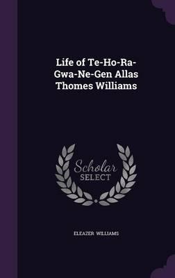 Life of Te-Ho-Ra-Gwa-Ne-Gen Allas Thomes Williams