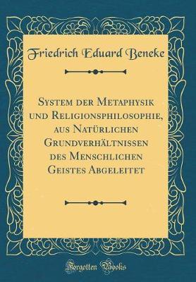 System der Metaphysik und Religionsphilosophie, aus Natürlichen Grundverhältnissen des Menschlichen Geistes Abgeleitet (Classic Reprint)