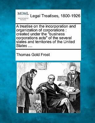 A Treatise on the Incorporation and Organization of Corporations
