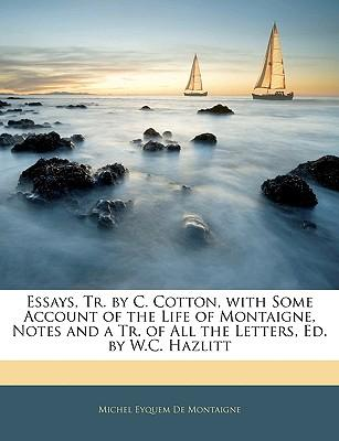 Essays, Tr. by C. Cotton, with Some Account of the Life of Montaigne, Notes and a Tr. of All the Letters, Ed. by W.C. Hazlitt