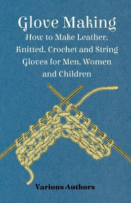 Glove Making - How to Make Leather, Knitted, Crochet and String Gloves for Men, Women and Children