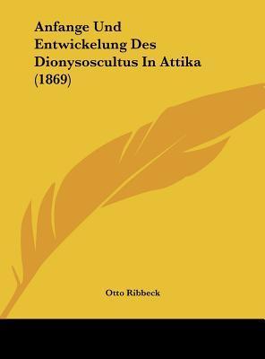 Anfange Und Entwickelung Des Dionysoscultus in Attika (1869)
