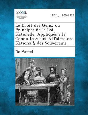 Le Droit Des Gens, Ou Principes de La Loi Naturelle; Appliques a la Conduite & Aux Affaires Des Nations & Des Souverains.