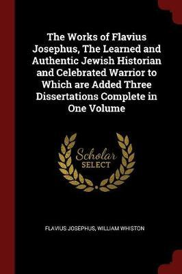 The Works of Flavius Josephus, the Learned and Authentic Jewish Historian and Celebrated Warrior to Which Are Added Three Dissertations Complete in On