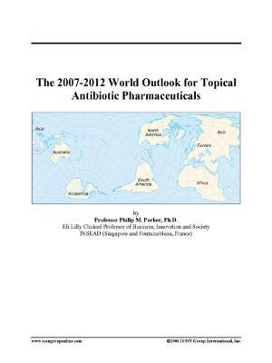 The 2007-2012 World Outlook for Topical Antibiotic Pharmaceuticals