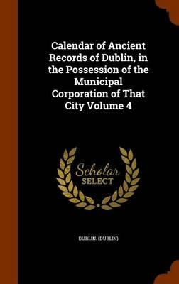 Calendar of Ancient Records of Dublin, in the Possession of the Municipal Corporation of That City Volume 4